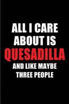 All I Care about Is Quesadilla and Like Maybe Three People