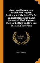 Argot and Slang; A New French and English Dictionary of the Cant Words, Quaint Expressions, Slang Terms and Flash Phrases Used in the High and Low Life of Old and New Paris