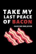 Take My Last Peace Of Bacon - Said No One, Ever: Funny Bacon Lovers Notebook/Journal (6'' X 9'')