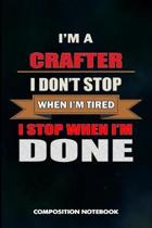 I Am a Crafter I Don't Stop When I Am Tired I Stop When I Am Done