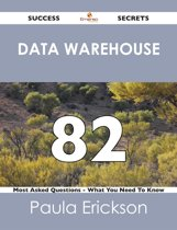 Data Warehouse 82 Success Secrets - 82 Most Asked Questions On Data Warehouse - What You Need To Know