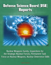 Defense Science Board (DSB) Reports: Nuclear Weapons Surety, Inspections for the Strategic Nuclear Forces, Permanent Task Force on Nuclear Weapons, Nuclear Deterrence Skills