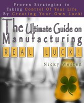 The Ultimate Guide On Manufacturing Real Luck: Proven Strategies To Taking Control Of Your Life By Creating Your Own Luck!