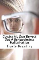 Cutting My Own Thyroid Out a Schizophrenia Hallucination