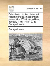 Submission to the Divine Will Recommended, in a Sermon, Preach'd at Westram in Kent, January 11th 1718/19. by George Lewis,