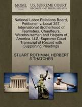 National Labor Relations Board, Petitioner, V. Local 357, International Brotherhood of Teamsters, Chauffeurs, Warehousemen and Helpers of America. U.S. Supreme Court Transcript of Record with Supporting Pleadings