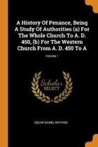 A History of Penance, Being a Study of Authorities (A) for the Whole Church to A. D. 450, (B) for the Western Church from A. D. 450 to A; Volume 1