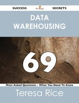 Data Warehousing 69 Success Secrets - 69 Most Asked Questions On Data Warehousing - What You Need To Know