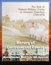 The Role of Federal Military Forces in Domestic Disorders 1789-1878: History of Controversial Events, Posse Comitatus, Mormon Conflict, Whiskey Rebellion, Racial Strife, KKK, Slave Law