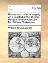 Romeo and Juliet. a Tragedy. as It Is Acted at the Theatre-Royal in Smock-Alley. by Mr. William Shakespear.