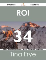 ROI 34 Success Secrets - 34 Most Asked Questions On ROI - What You Need To Know