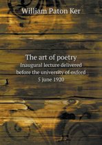 The Art of Poetry Inaugural Lecture Delivered Before the University of Oxford 5 June 1920
