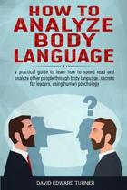 How to analyze body language: A practical guide to learn how to speed read and analyze other people through body language, secrets for leaders, usin