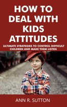 How to Deal with Kids Attitudes: Ultimate Strategies to Control Difficult Children and Make Them Listen