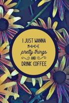 I just Wanna Make Pretty Things and Drink Coffee