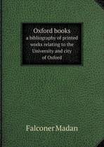 Oxford Books a Bibliography of Printed Works Relating to the University and City of Oxford