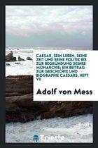 Caesar, Sein Leben, Seine Zeit Und Seine Politik Bis Zur Begr ndung Seiner Monarchie; Ein Beitrag Zur Geschichte Und Biographie Caesars