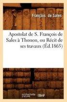 Apostolat de S. Fran�ois de Sales � Thonon, Ou R�cit de Ses Travaux (�d.1865)