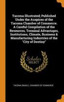 Tacoma Illustrated; Published Under the Auspices of the Tacoma Chamber of Commerce. a Careful Compilation of the Resources, Terminal Advantages, Institutions, Climate, Business & Manufacturing Industries of the City of Destiny