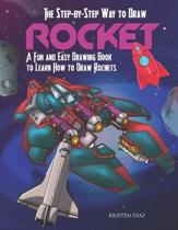 The Step-by-Step Way to Draw Rocket: A Fun and Easy Drawing Book to Learn How to Draw Rockets
