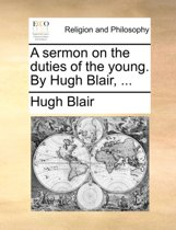 A Sermon on the Duties of the Young. by Hugh Blair, ...