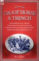 Troop, Horse & Trench - The Experiences of a British Lifeguardsman of the Household Cavalry Fighting on the Western Front During the First World War 1914-18
