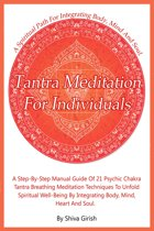 Tantra Meditation For Individuals: A Step-By-Step Manual Guide Of 21 Psychic Chakra Tantra Breathing Meditation Techniques To Unfold Spiritual Well-Being By Integrating Body, Mind, Heart And Soul