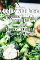 Detox with Ease: Beginner Guide To intermittent Fasting, Keto Diet, Apple Cider Vinegar Therapy, Dry Fasting