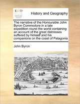 The Narrative of the Honourable John Byron Commodore in a Late Expedition Round the World Containing an Account of the Great Distresses Suffered by Himself and His Companions on the Coast of Patagonia