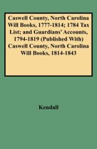 Caswell County, North Carolina Will Books, 1777-1814; 1784 Tax List; and Guardians' Accounts, 1794-1819 Published with Caswell County, North Carolina