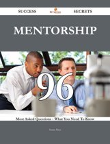 Mentorship 96 Success Secrets - 96 Most Asked Questions On Mentorship - What You Need To Know