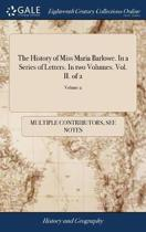The History of Miss Maria Barlowe. in a Series of Letters. in Two Volumes. Vol. II. of 2; Volume 2
