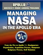 Apollo and America's Moon Landing Program: Managing NASA in the Apollo Era - From the Fire to Apollo 11, Headquarters Organization, Acquisition Process, Manpower, Budgetary Process, DoD Relations