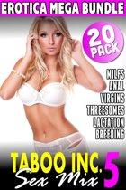 Taboo Inc. Sex Mix 5 : 20 Pack Erotica Bundle (Rough Sex Threesome Erotica Anal Sex Erotica Breeding Erotica Virgin Erotica First Time Erotica Lactation Erotica MILF Erotica Alpha Male Erotica)