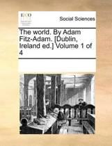 The World. by Adam Fitz-Adam. [Dublin, Ireland Ed.] Volume 1 of 4