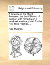 A Defence of the Right Reverend the Lord Bishop of Bangor; With Remarks on a Most Extraordinary Trial. by the REV. Rice Hughes, ...