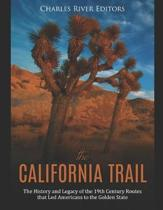 The California Trail: The History and Legacy of the 19th Century Routes that Led Americans to the Golden State