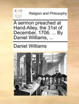 A Sermon Preached at Hand-Alley, the 31st of December, 1706. ... by Daniel Williams, ...
