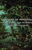 Anatomy Of Paradise - Hawaii And The Islands Of The South Seas