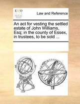 An ACT for Vesting the Settled Estate of John Williams, Esq; In the County of Essex, in Trustees, to Be Sold ...