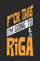 F*CK THIS I'M GOING TO Riga