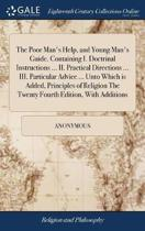 The Poor Man's Help, and Young Man's Guide. Containing I. Doctrinal Instructions ... II. Practical Directions ... III. Particular Advice ... Unto Which Is Added, Principles of Religion the Twenty Fourth Edition, with Additions