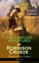 The Complete Adventures of Robinson Crusoe – 3 Books in One Volume (Illustrated)