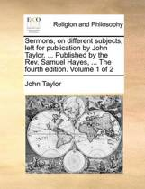 Sermons, on Different Subjects, Left for Publication by John Taylor, ... Published by the REV. Samuel Hayes, ... the Fourth Edition. Volume 1 of 2
