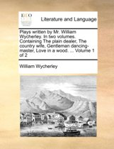 Plays Written by Mr. William Wycherley. in Two Volumes. Containing the Plain Dealer, the Country Wife, Gentleman Dancing-Master, Love in a Wood. ... Volume 1 of 2