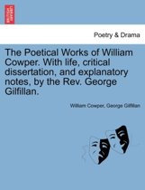 The Poetical Works of William Cowper. with Life, Critical Dissertation, and Explanatory Notes, by the REV. George Gilfillan.