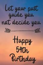 Let your past guide you not decide you 54th Birthday: 54 Year Old Birthday Gift Journal / Notebook / Diary / Unique Greeting Card Alternative