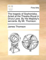 The Tragedy of Sophonisba. Acted at the Theatre-Royal in Drury-Lane. by His Majesty's Servants. by Mr. Thomson