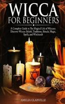 Wicca For Beginners: A Complete Guide to The Magical Life of Wiccans. Discover Wiccan Beliefs, Traditions, Rituals, Magic, Spells, and Witc