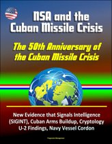 NSA and the Cuban Missile Crisis, The 50th Anniversary of the Cuban Missile Crisis - New Evidence that Signals Intelligence (SIGINT), Cuban Arms Buildup, Cryptology, U-2 Findings, Navy Vessel Cordon